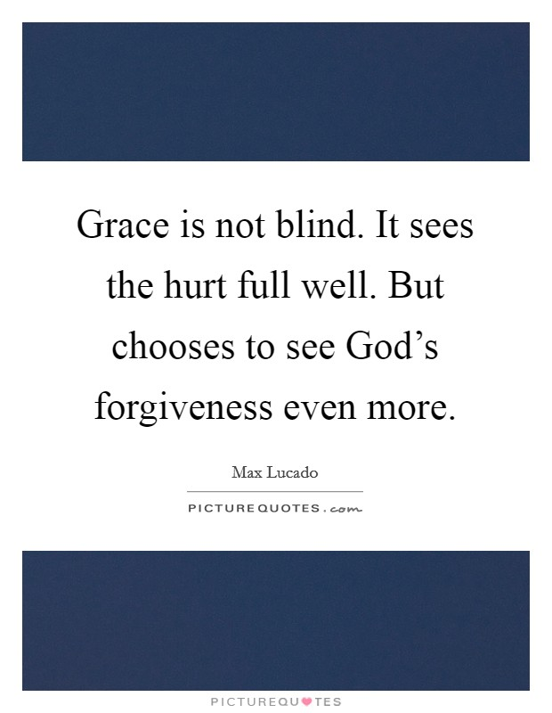 Grace is not blind. It sees the hurt full well. But chooses to see God's forgiveness even more Picture Quote #1