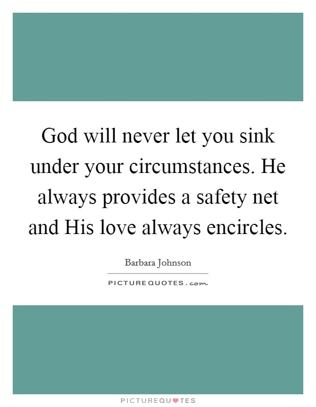 God will never let you sink under your circumstances. He always provides a safety net and His love always encircles Picture Quote #1