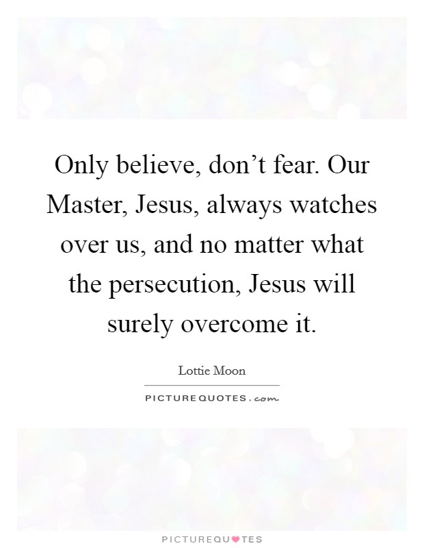 Only believe, don't fear. Our Master, Jesus, always watches over us, and no matter what the persecution, Jesus will surely overcome it Picture Quote #1