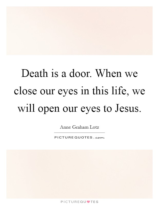 Death is a door. When we close our eyes in this life, we will open our eyes to Jesus Picture Quote #1