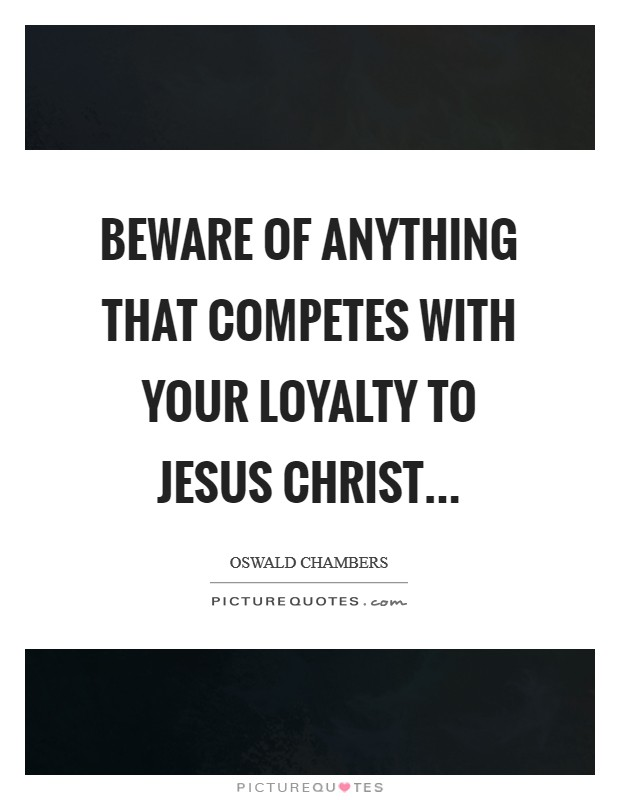 Beware of anything that competes with your loyalty to Jesus Christ Picture Quote #1