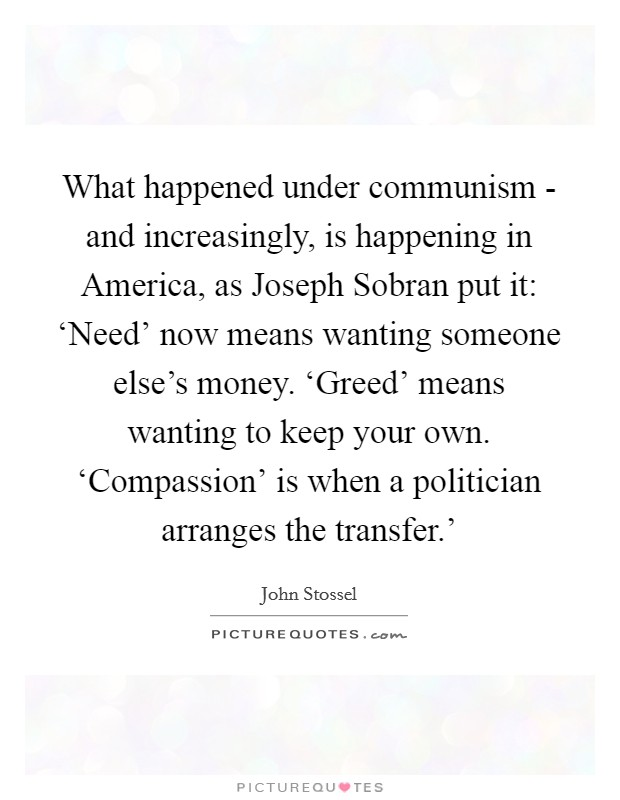 What happened under communism - and increasingly, is happening in America, as Joseph Sobran put it: 'Need' now means wanting someone else's money. 'Greed' means wanting to keep your own. 'Compassion' is when a politician arranges the transfer.' Picture Quote #1