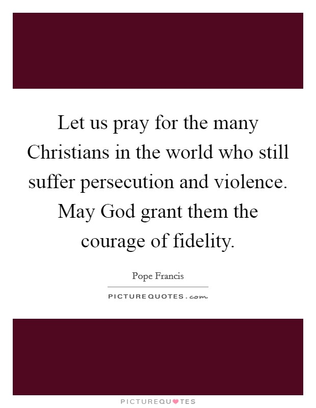 Let us pray for the many Christians in the world who still suffer persecution and violence. May God grant them the courage of fidelity Picture Quote #1
