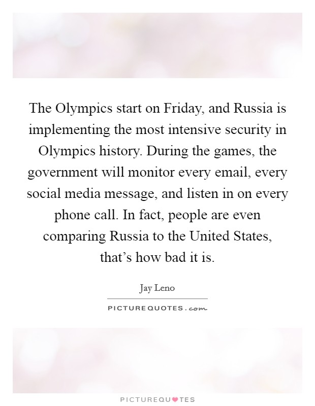 The Olympics start on Friday, and Russia is implementing the most intensive security in Olympics history. During the games, the government will monitor every email, every social media message, and listen in on every phone call. In fact, people are even comparing Russia to the United States, that's how bad it is Picture Quote #1