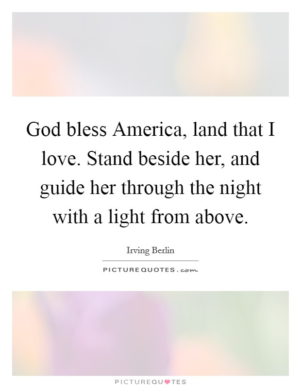 God bless America, land that I love. Stand beside her, and guide her through the night with a light from above Picture Quote #1