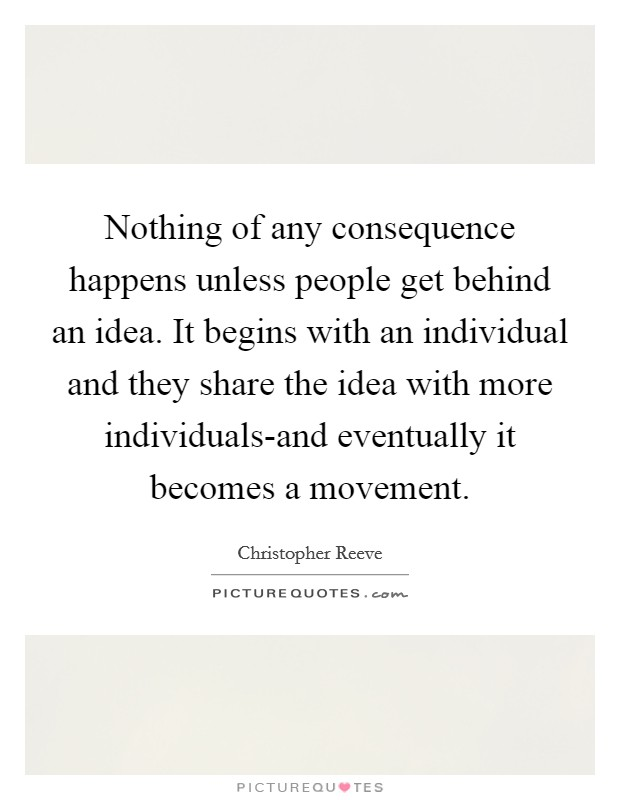 Nothing of any consequence happens unless people get behind an idea. It begins with an individual and they share the idea with more individuals-and eventually it becomes a movement Picture Quote #1