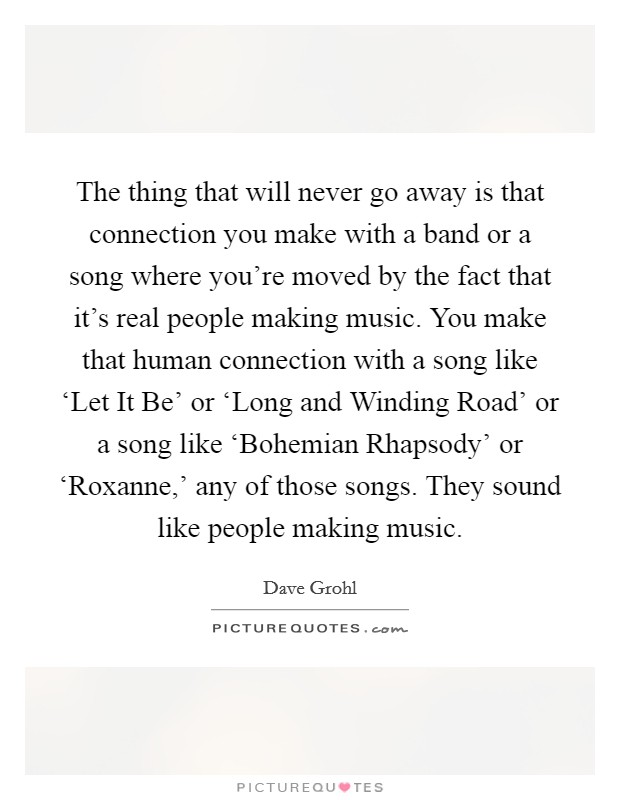 The thing that will never go away is that connection you make with a band or a song where you're moved by the fact that it's real people making music. You make that human connection with a song like 'Let It Be' or 'Long and Winding Road' or a song like 'Bohemian Rhapsody' or 'Roxanne,' any of those songs. They sound like people making music Picture Quote #1
