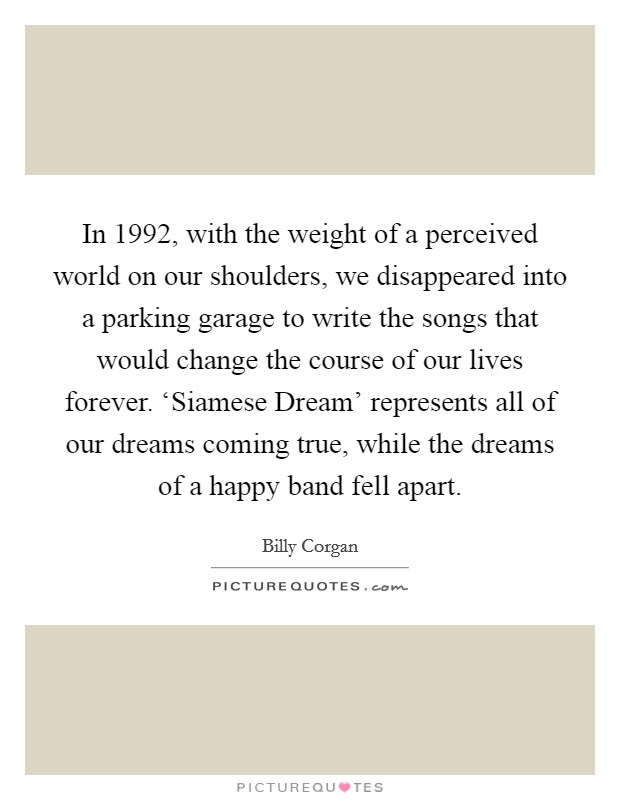 In 1992, with the weight of a perceived world on our shoulders, we disappeared into a parking garage to write the songs that would change the course of our lives forever. 'Siamese Dream' represents all of our dreams coming true, while the dreams of a happy band fell apart Picture Quote #1