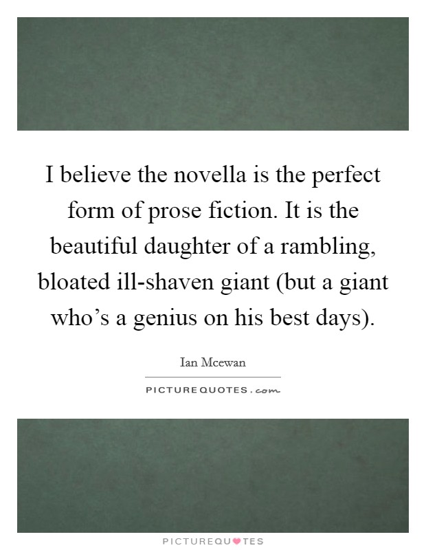 I believe the novella is the perfect form of prose fiction. It is the beautiful daughter of a rambling, bloated ill-shaven giant (but a giant who's a genius on his best days) Picture Quote #1