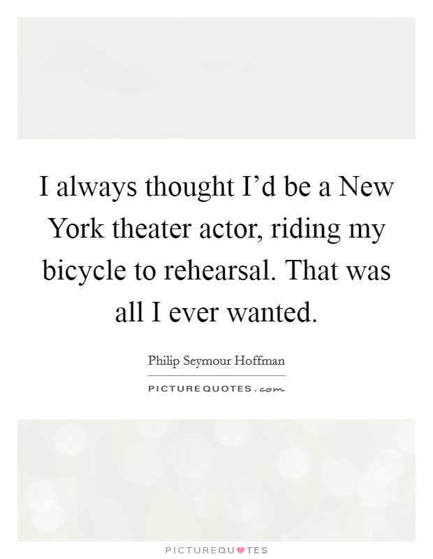 I always thought I'd be a New York theater actor, riding my bicycle to rehearsal. That was all I ever wanted Picture Quote #1