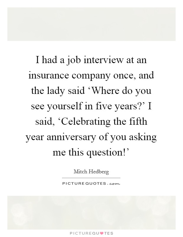 where do i see myself in five years When interviewing for a just about any professional career, you will encounter the dreaded interview question, where do you see yourself in the next five years.