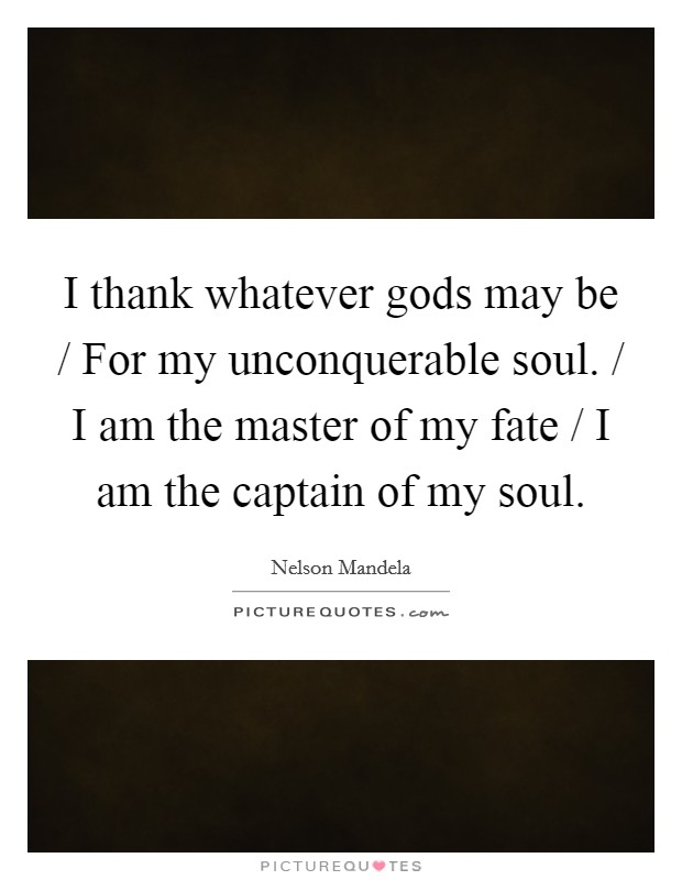 I thank whatever gods may be / For my unconquerable soul. / I am the master of my fate / I am the captain of my soul Picture Quote #1