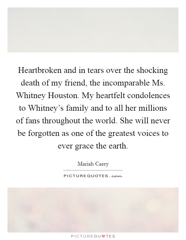 Heartbroken and in tears over the shocking death of my friend, the incomparable Ms. Whitney Houston. My heartfelt condolences to Whitney's family and to all her millions of fans throughout the world. She will never be forgotten as one of the greatest voices to ever grace the earth Picture Quote #1