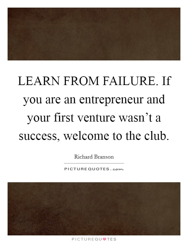 LEARN FROM FAILURE. If you are an entrepreneur and your first venture wasn't a success, welcome to the club Picture Quote #1