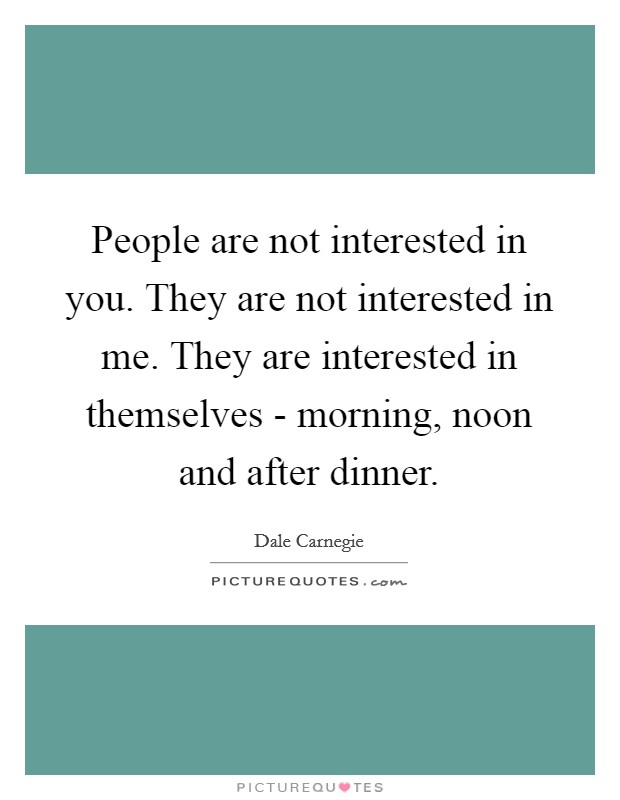People are not interested in you. They are not interested in me. They are interested in themselves - morning, noon and after dinner Picture Quote #1