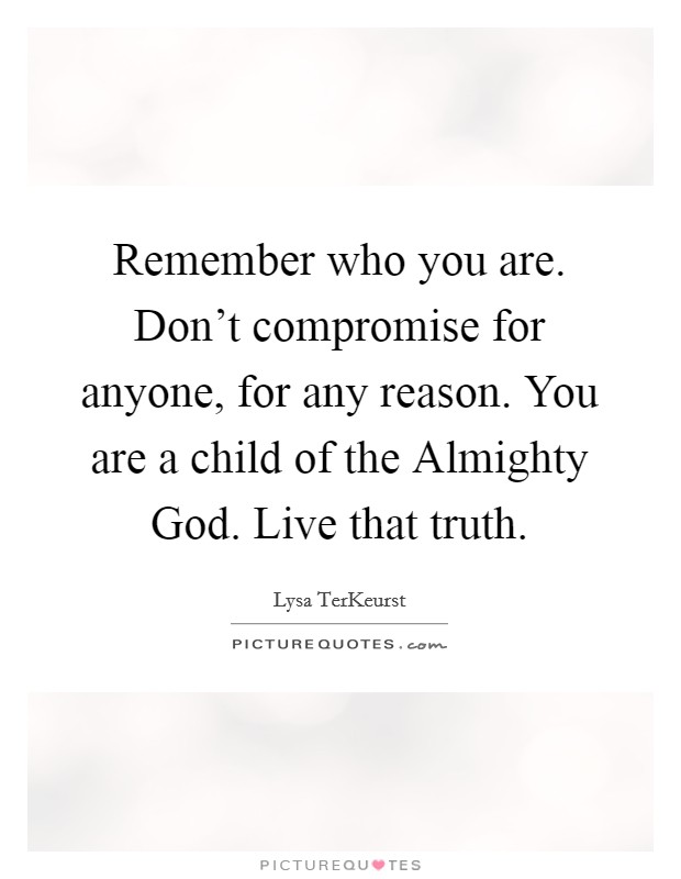 Remember who you are. Don't compromise for anyone, for any reason. You are a child of the Almighty God. Live that truth Picture Quote #1