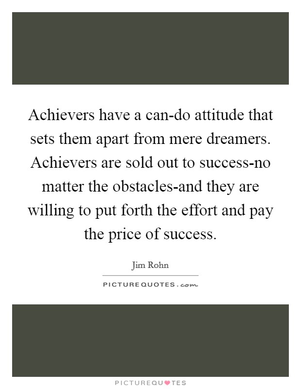 Achievers have a can-do attitude that sets them apart from mere dreamers. Achievers are sold out to success-no matter the obstacles-and they are willing to put forth the effort and pay the price of success Picture Quote #1