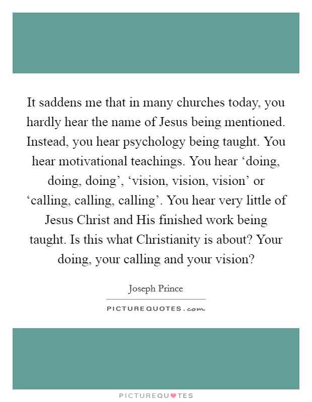 It saddens me that in many churches today, you hardly hear the name of Jesus being mentioned. Instead, you hear psychology being taught. You hear motivational teachings. You hear 'doing, doing, doing', 'vision, vision, vision' or 'calling, calling, calling'. You hear very little of Jesus Christ and His finished work being taught. Is this what Christianity is about? Your doing, your calling and your vision? Picture Quote #1