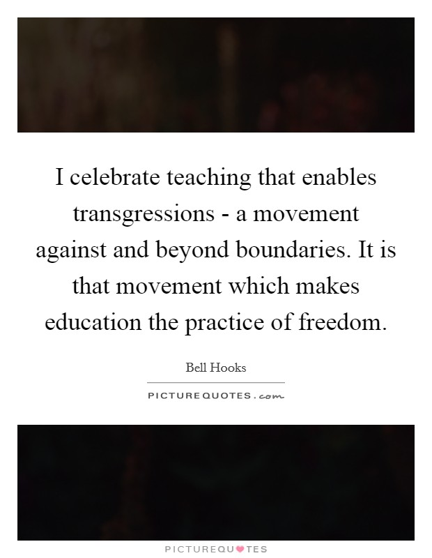 I celebrate teaching that enables transgressions - a movement against and beyond boundaries. It is that movement which makes education the practice of freedom Picture Quote #1