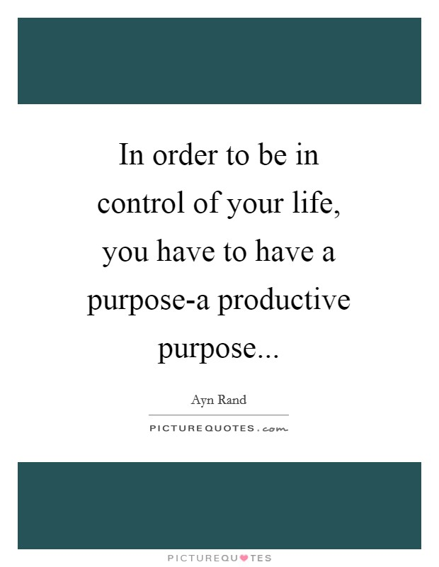 In order to be in control of your life, you have to have a purpose-a productive purpose Picture Quote #1