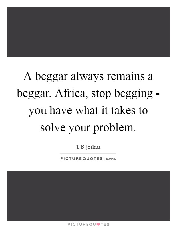 A beggar always remains a beggar. Africa, stop begging - you have what it takes to solve your problem Picture Quote #1