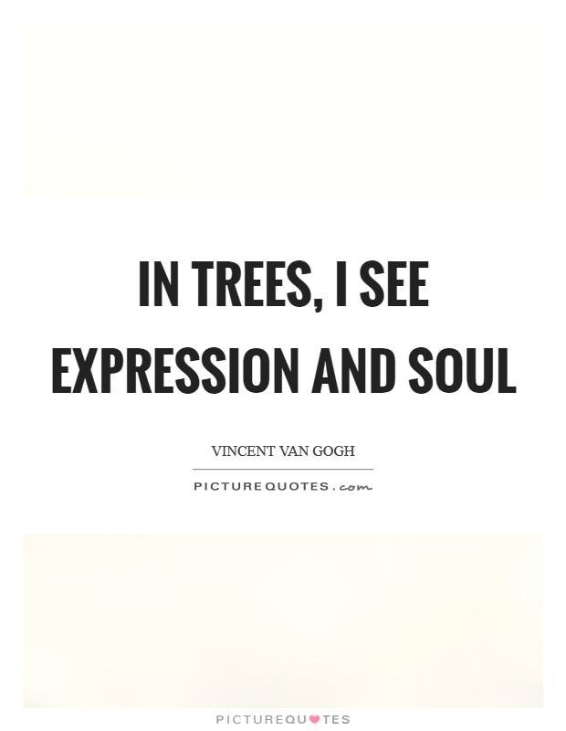 In trees, I see expression and soul Picture Quote #1