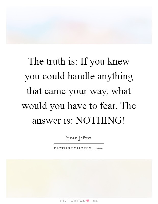 The truth is: If you knew you could handle anything that came your way, what would you have to fear. The answer is: NOTHING! Picture Quote #1