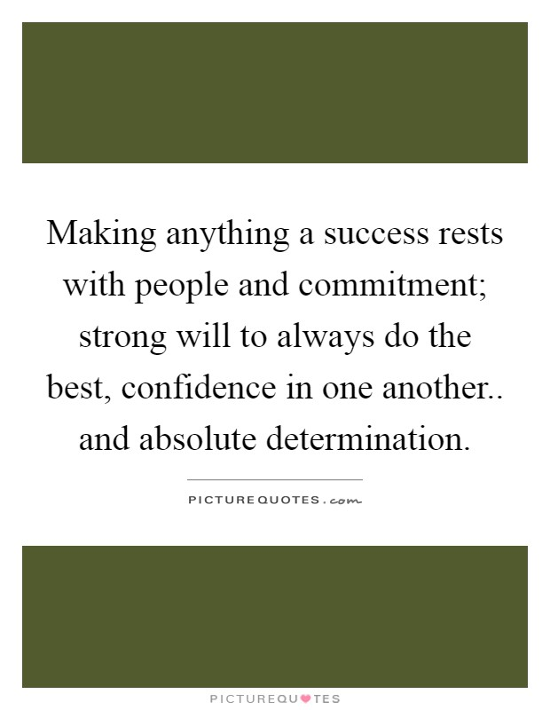 Making anything a success rests with people and commitment; strong will to always do the best, confidence in one another.. and absolute determination Picture Quote #1