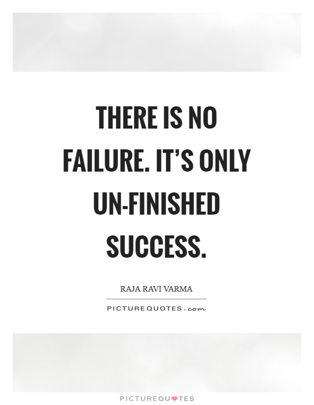 There Is No Failure. It's Only Un-Finished Success Picture Quote #1