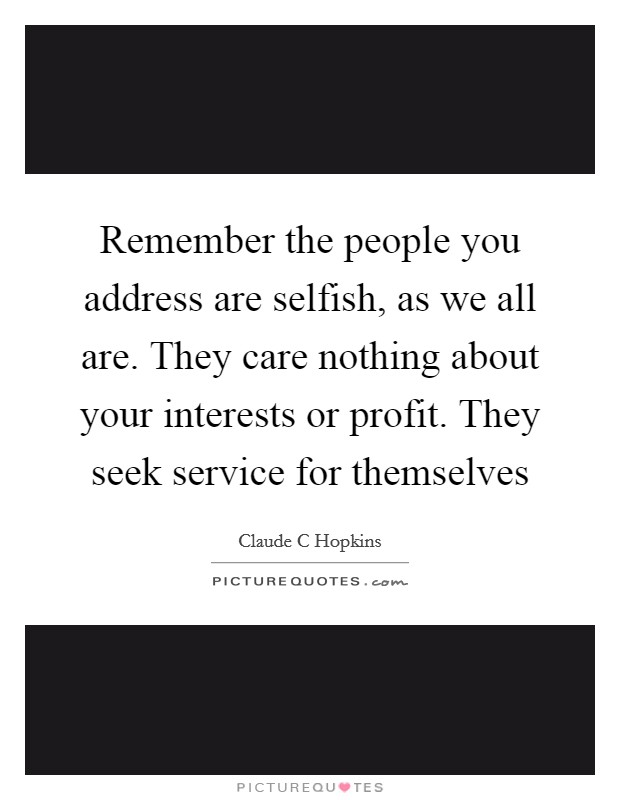 Remember the people you address are selfish, as we all are. They care nothing about your interests or profit. They seek service for themselves Picture Quote #1