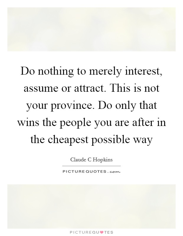 Do nothing to merely interest, assume or attract. This is not your province. Do only that wins the people you are after in the cheapest possible way Picture Quote #1