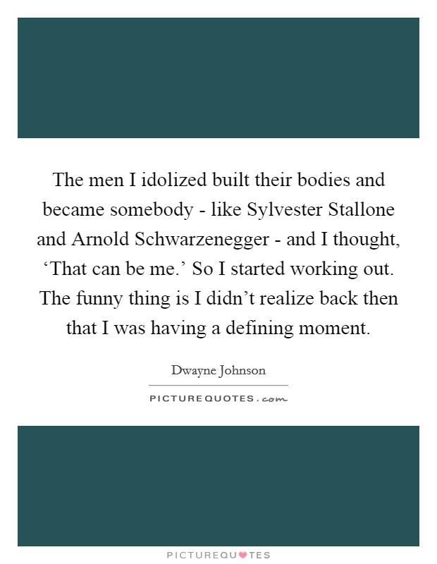 The men I idolized built their bodies and became somebody - like Sylvester Stallone and Arnold Schwarzenegger - and I thought, 'That can be me.' So I started working out. The funny thing is I didn't realize back then that I was having a defining moment Picture Quote #1