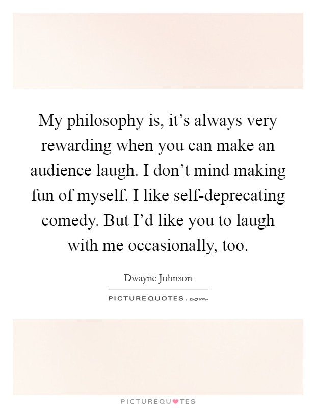 My philosophy is, it's always very rewarding when you can make an audience laugh. I don't mind making fun of myself. I like self-deprecating comedy. But I'd like you to laugh with me occasionally, too Picture Quote #1