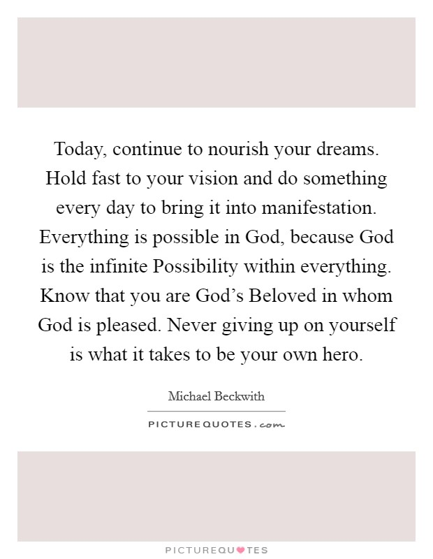 Today, continue to nourish your dreams. Hold fast to your vision and do something every day to bring it into manifestation. Everything is possible in God, because God is the infinite Possibility within everything. Know that you are God's Beloved in whom God is pleased. Never giving up on yourself is what it takes to be your own hero Picture Quote #1