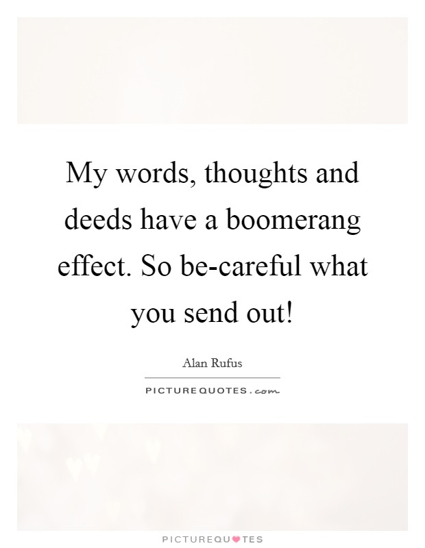 My words, thoughts and deeds have a boomerang effect. So be-careful what you send out! Picture Quote #1