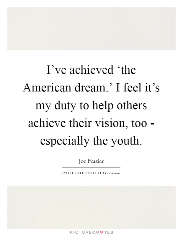 I've achieved 'the American dream.' I feel it's my duty to help others achieve their vision, too - especially the youth Picture Quote #1