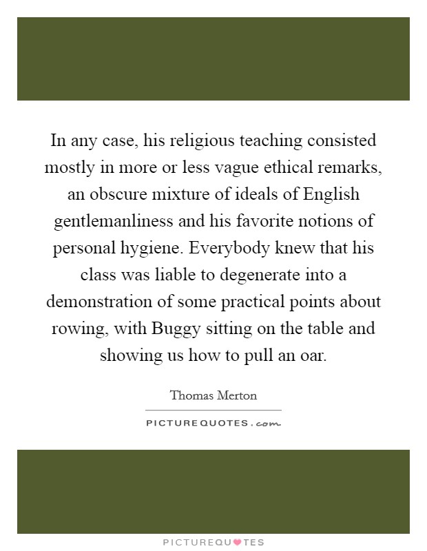 In any case, his religious teaching consisted mostly in more or less vague ethical remarks, an obscure mixture of ideals of English gentlemanliness and his favorite notions of personal hygiene. Everybody knew that his class was liable to degenerate into a demonstration of some practical points about rowing, with Buggy sitting on the table and showing us how to pull an oar Picture Quote #1