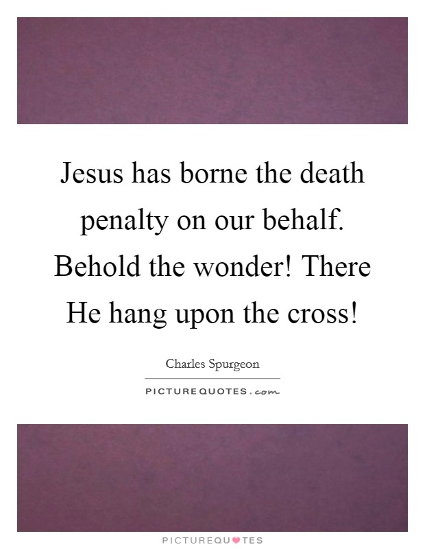 Jesus has borne the death penalty on our behalf. Behold the wonder! There He hang upon the cross! Picture Quote #1