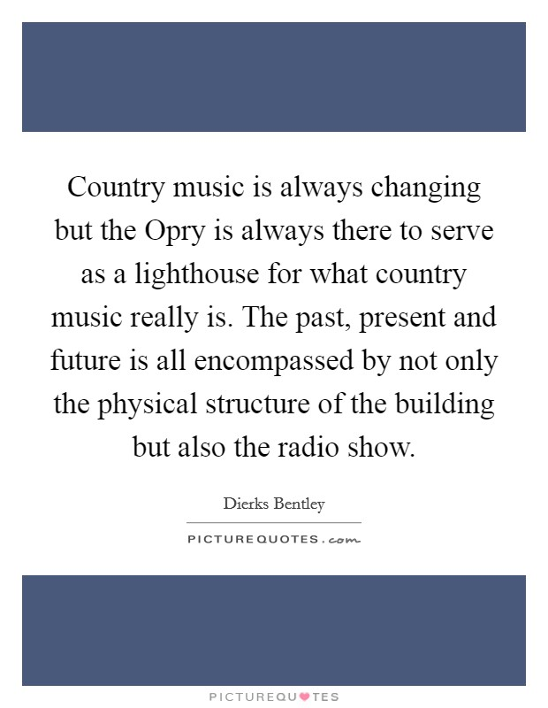 Country music is always changing but the Opry is always there to serve as a lighthouse for what country music really is. The past, present and future is all encompassed by not only the physical structure of the building but also the radio show Picture Quote #1