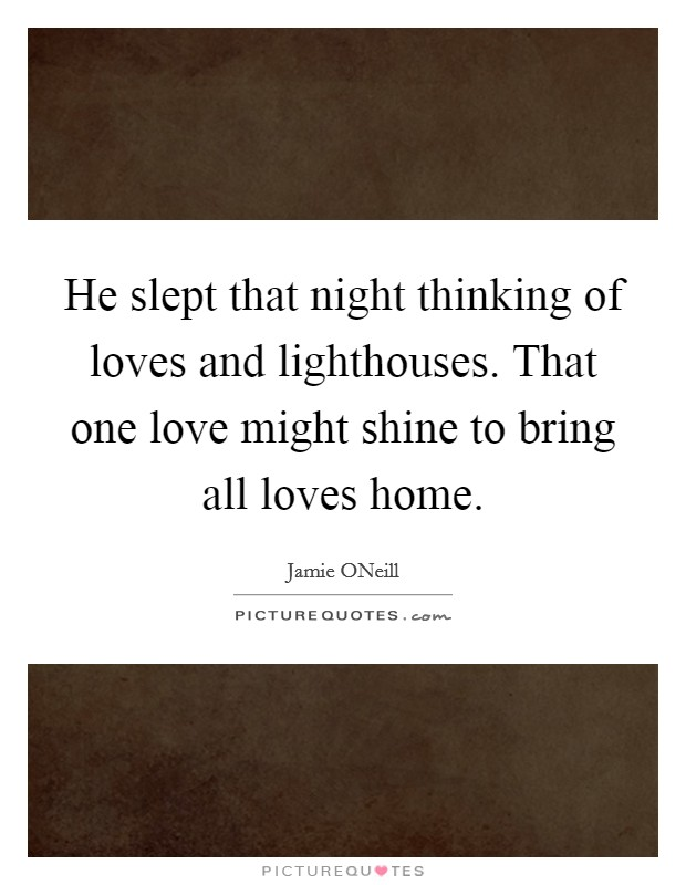 He slept that night thinking of loves and lighthouses. That one love might shine to bring all loves home Picture Quote #1