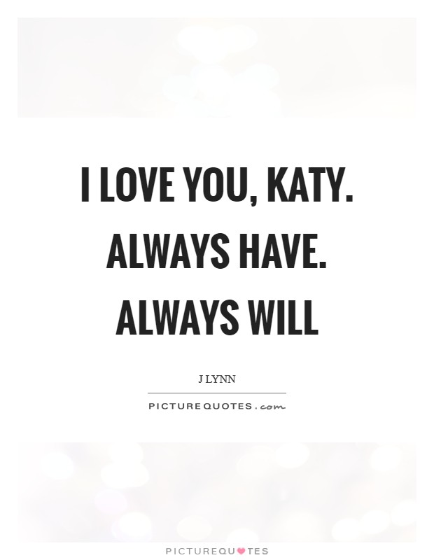 I love you, Katy. Always have. Always will Picture Quote #1