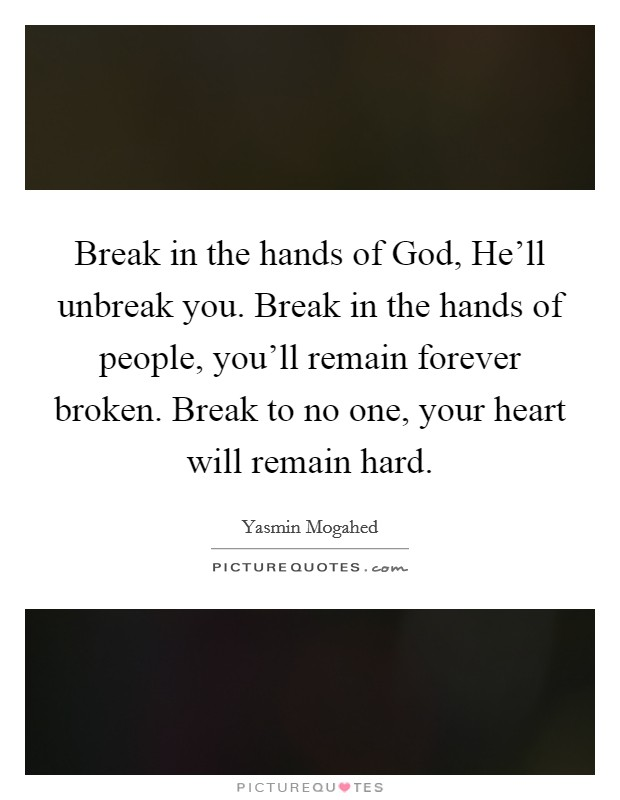 Break in the hands of God, He'll unbreak you. Break in the hands of people, you'll remain forever broken. Break to no one, your heart will remain hard Picture Quote #1