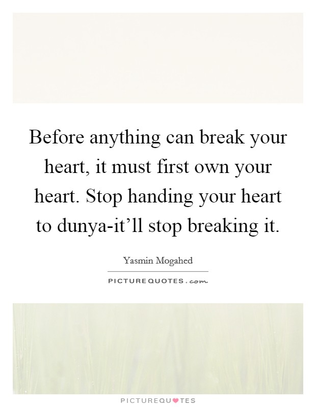 Before anything can break your heart, it must first own your heart. Stop handing your heart to dunya-it'll stop breaking it Picture Quote #1