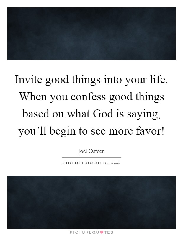 Invite good things into your life. When you confess good things based on what God is saying, you'll begin to see more favor! Picture Quote #1