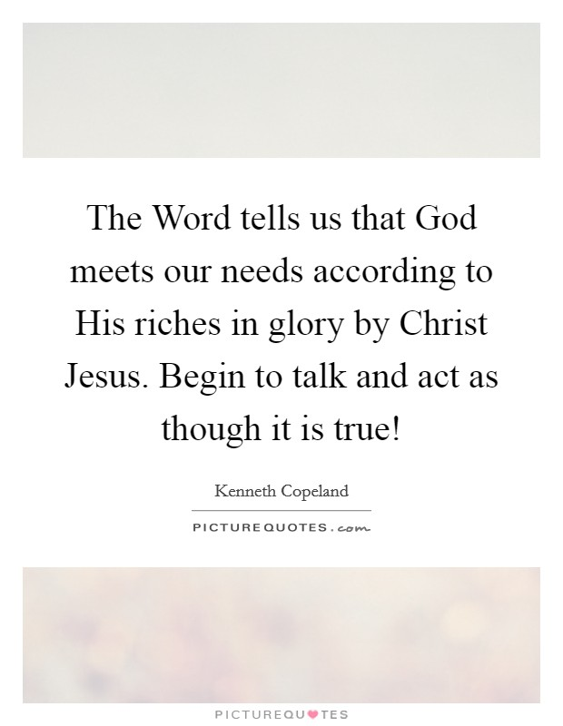 The Word tells us that God meets our needs according to His riches in glory by Christ Jesus. Begin to talk and act as though it is true! Picture Quote #1