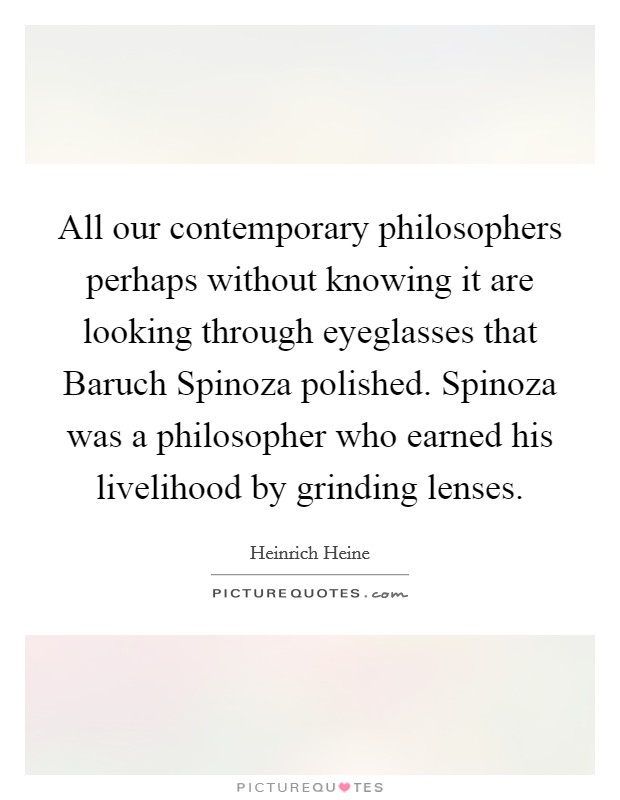 All our contemporary philosophers perhaps without knowing it are looking through eyeglasses that Baruch Spinoza polished. Spinoza was a philosopher who earned his livelihood by grinding lenses Picture Quote #1