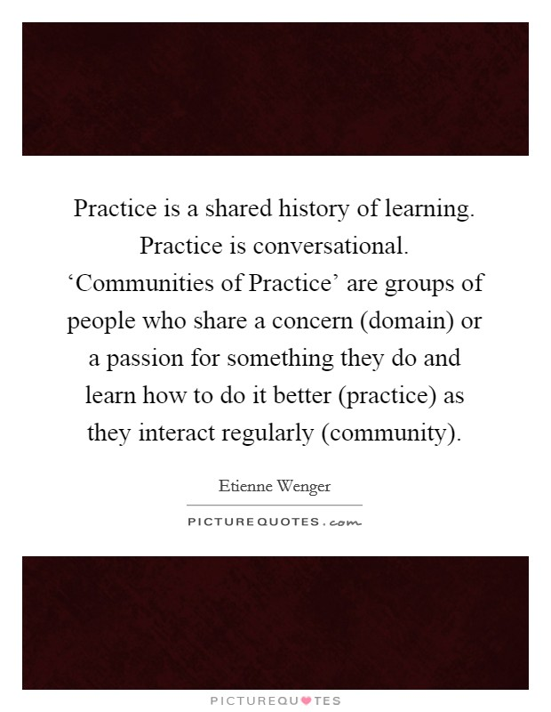 Practice is a shared history of learning. Practice is conversational. 'Communities of Practice' are groups of people who share a concern (domain) or a passion for something they do and learn how to do it better (practice) as they interact regularly (community) Picture Quote #1