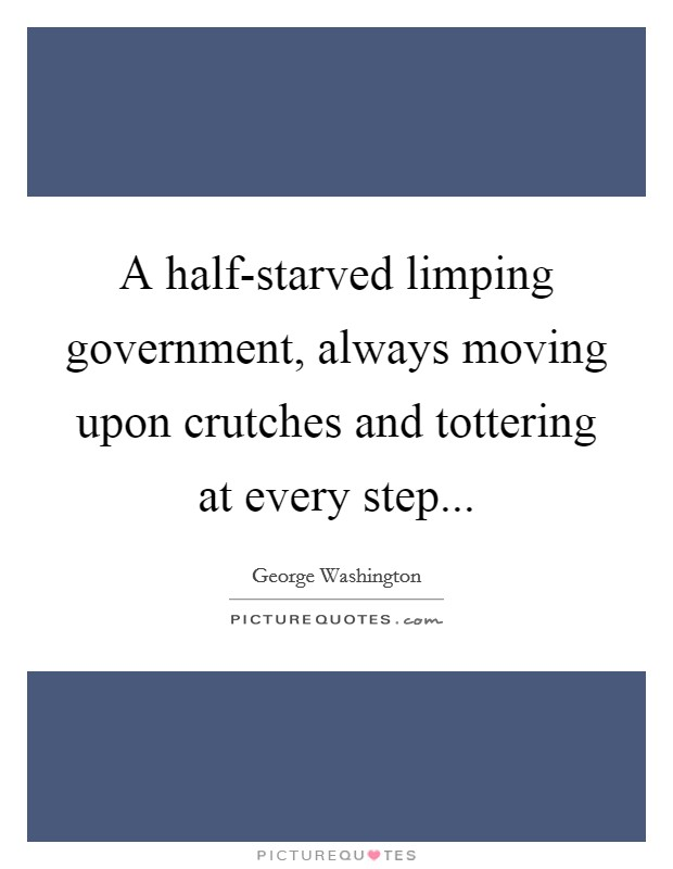 A half-starved limping government, always moving upon crutches and tottering at every step Picture Quote #1