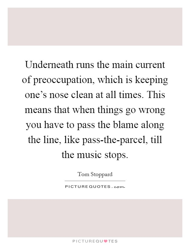 Underneath runs the main current of preoccupation, which is keeping one's nose clean at all times. This means that when things go wrong you have to pass the blame along the line, like pass-the-parcel, till the music stops Picture Quote #1