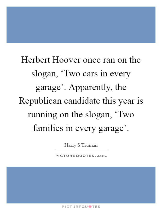 Herbert Hoover once ran on the slogan, 'Two cars in every garage'. Apparently, the Republican candidate this year is running on the slogan, 'Two families in every garage' Picture Quote #1